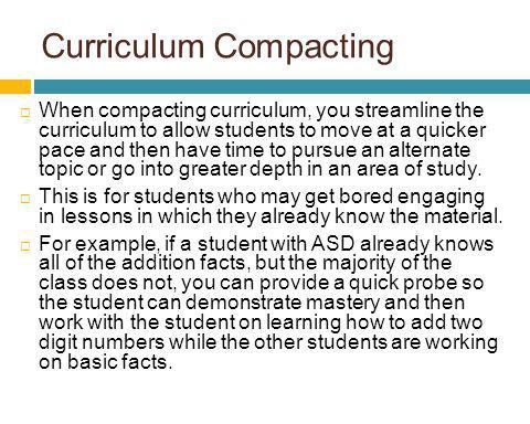 Curriculum Compacting When compacting curriculum, you streamline the curriculum to allow students to move at a quicker pace and then have time to purs