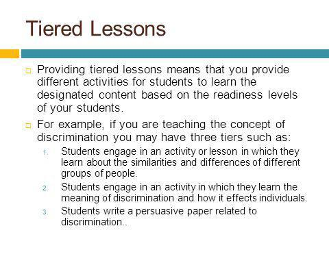 Tiered Lessons Providing tiered lessons means that you provide different activities for students to learn the designated content based on the readines