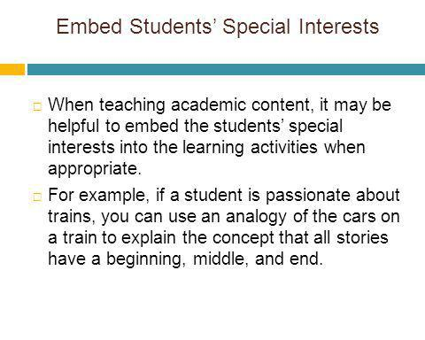 Embed Students Special Interests When teaching academic content, it may be helpful to embed the students special interests into the learning activitie