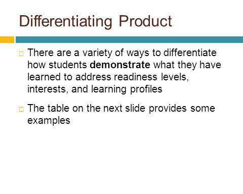 Differentiating Product There are a variety of ways to differentiate how students demonstrate what they have learned to address readiness levels, inte