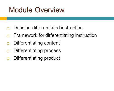 Module Overview Defining differentiated instruction Framework for differentiating instruction Differentiating content Differentiating process Differen