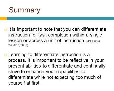 Summary It is important to note that you can differentiate instruction for task completion within a single lesson or across a unit of instruction (McL
