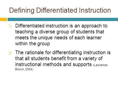 Defining Differentiated Instruction Differentiated instruction is an approach to teaching a diverse group of students that meets the unique needs of e