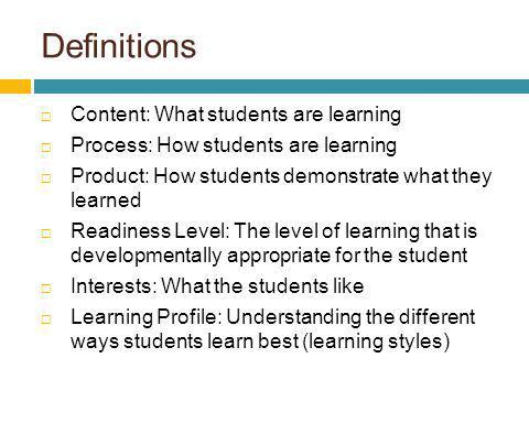Definitions Content: What students are learning Process: How students are learning Product: How students demonstrate what they learned Readiness Level