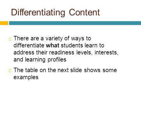 Differentiating Content There are a variety of ways to differentiate what students learn to address their readiness levels, interests, and learning pr