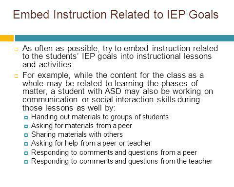 Embed Instruction Related to IEP Goals As often as possible, try to embed instruction related to the students IEP goals into instructional lessons and