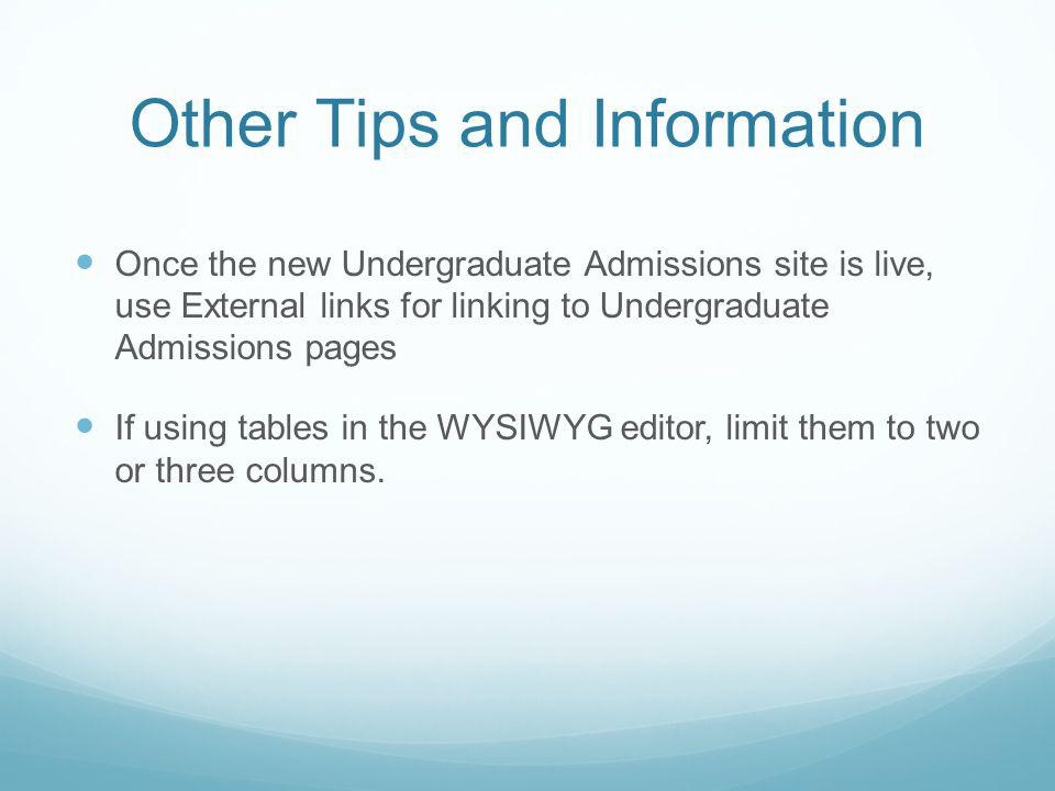 Other Tips and Information Once the new Undergraduate Admissions site is live, use External links for linking to Undergraduate Admissions pages If using tables in the WYSIWYG editor, limit them to two or three columns.