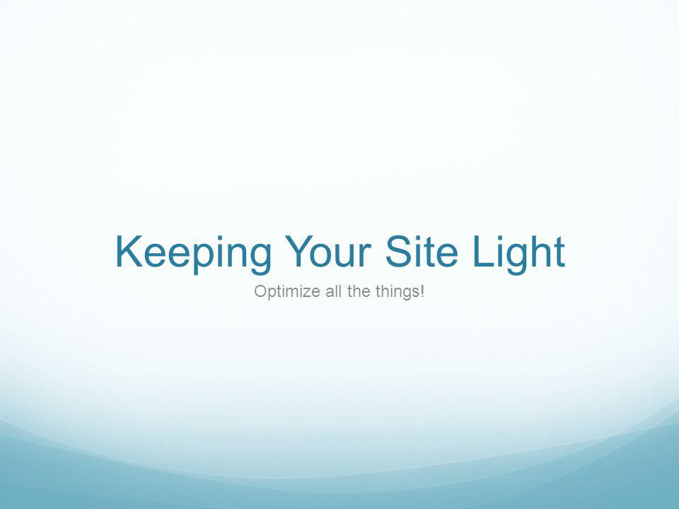 Keeping Your Site Light Optimize all the things!
