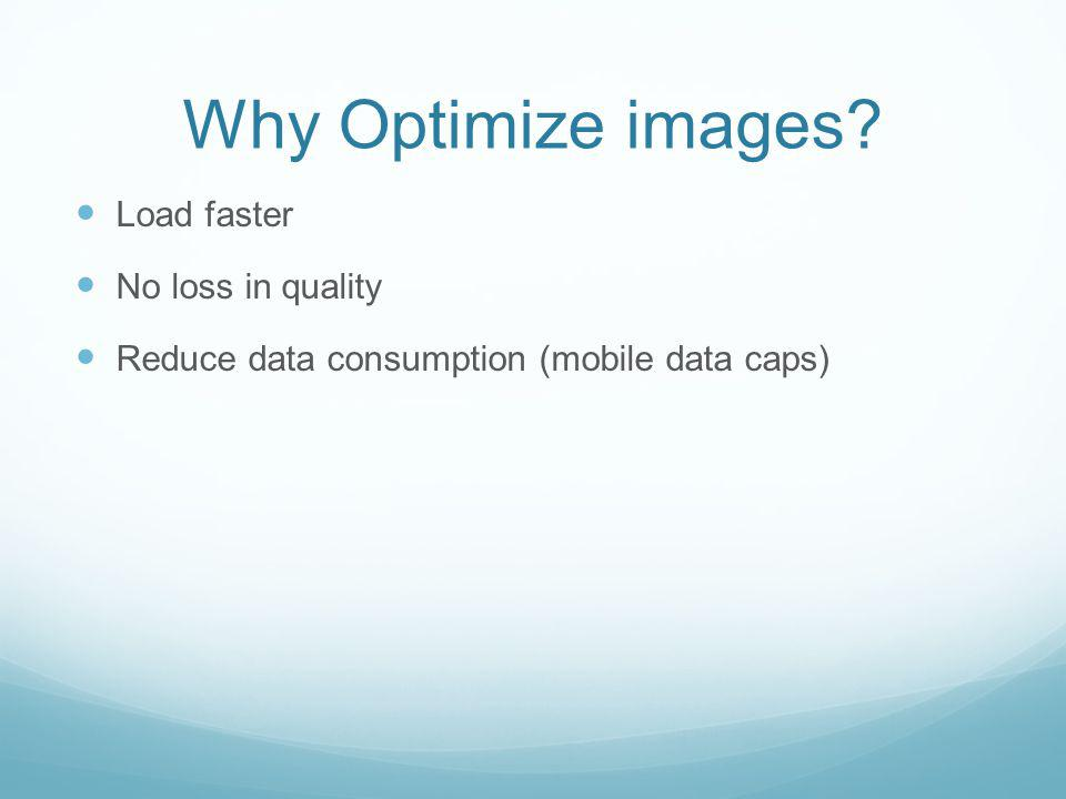 Why Optimize images Load faster No loss in quality Reduce data consumption (mobile data caps)