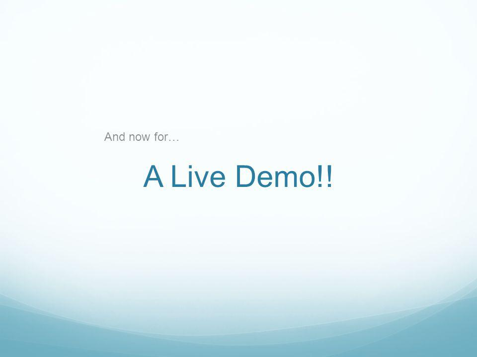 A Live Demo!! And now for…