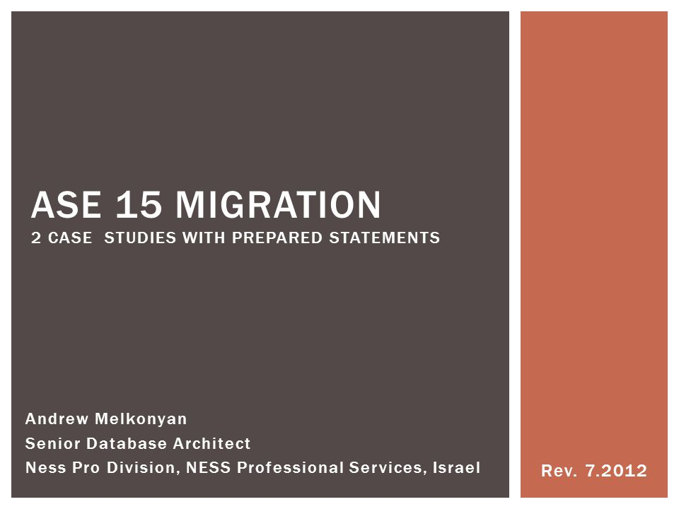 Rev. 7.2012 ASE 15 MIGRATION 2 CASE STUDIES WITH PREPARED STATEMENTS Andrew Melkonyan Senior Database Architect Ness Pro Division, NESS Professional S