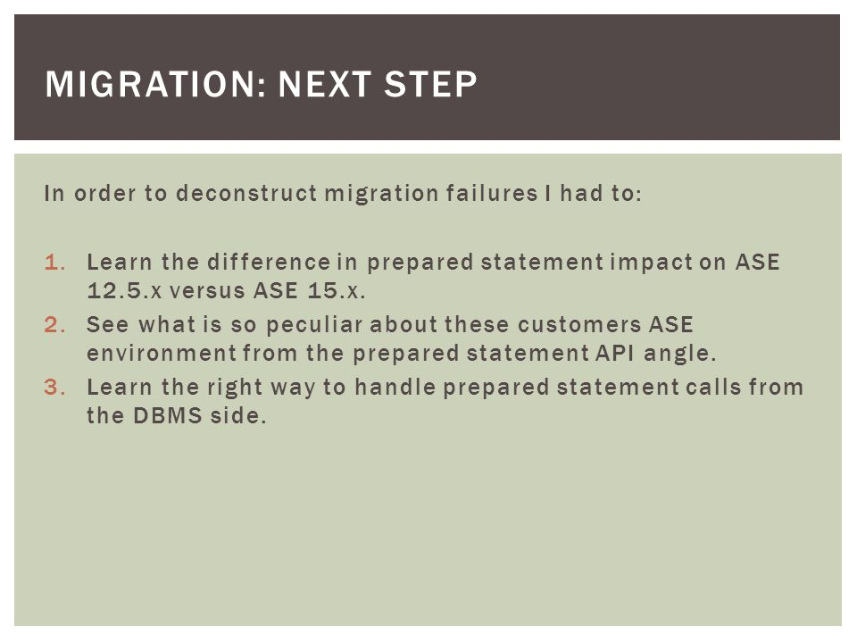 MIGRATION: NEXT STEP In order to deconstruct migration failures I had to: 1.Learn the difference in prepared statement impact on ASE 12.5.x versus ASE 15.x.