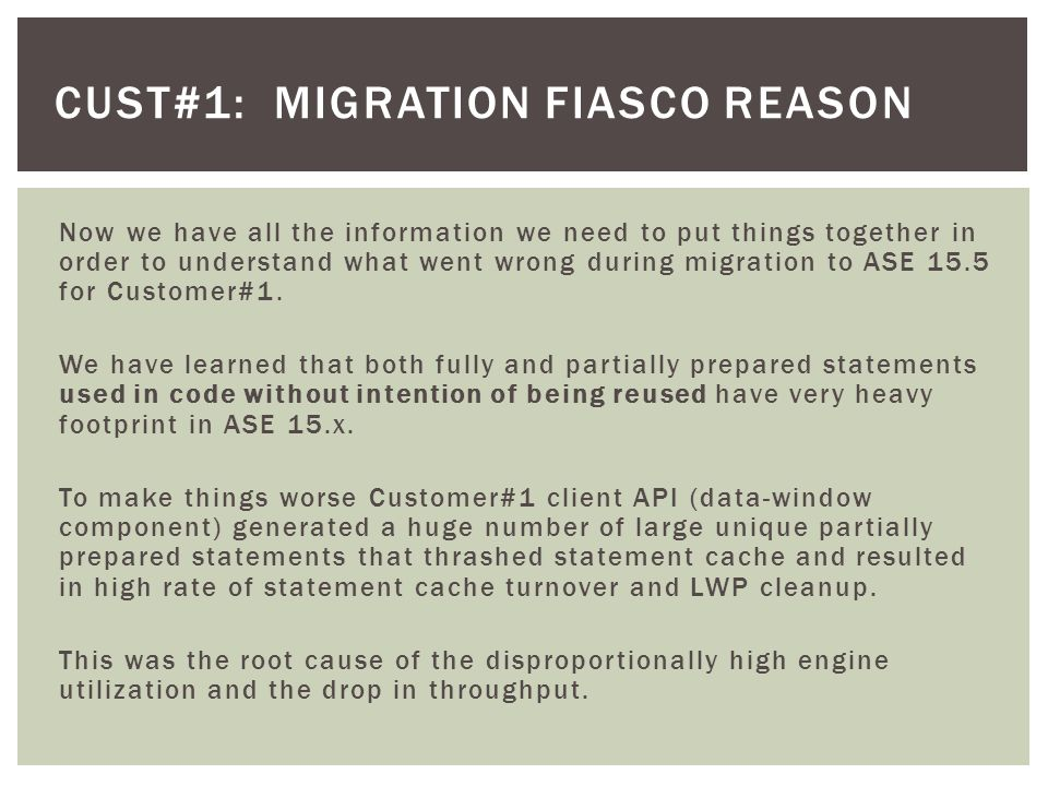 CUST#1: MIGRATION FIASCO REASON Now we have all the information we need to put things together in order to understand what went wrong during migration to ASE 15.5 for Customer#1.