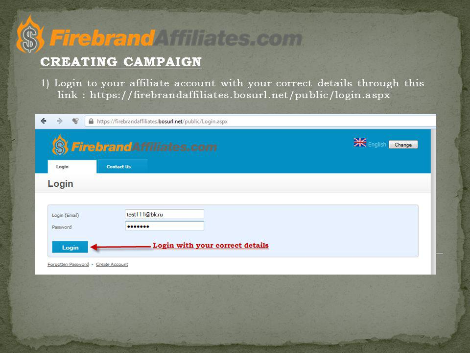 1) Login to your affiliate account with your correct details through this link : https://firebrandaffiliates.bosurl.net/public/login.aspx CREATING CAMPAIGN