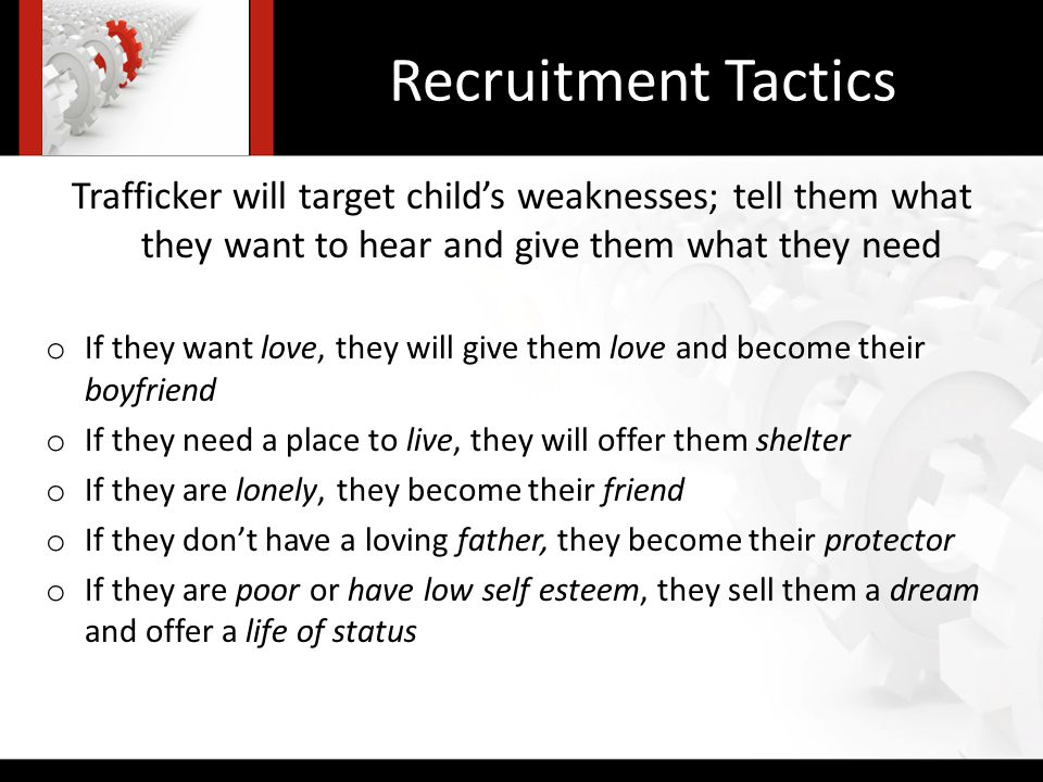 Recruitment Tactics Trafficker will target childs weaknesses; tell them what they want to hear and give them what they need o If they want love, they will give them love and become their boyfriend o If they need a place to live, they will offer them shelter o If they are lonely, they become their friend o If they dont have a loving father, they become their protector o If they are poor or have low self esteem, they sell them a dream and offer a life of status