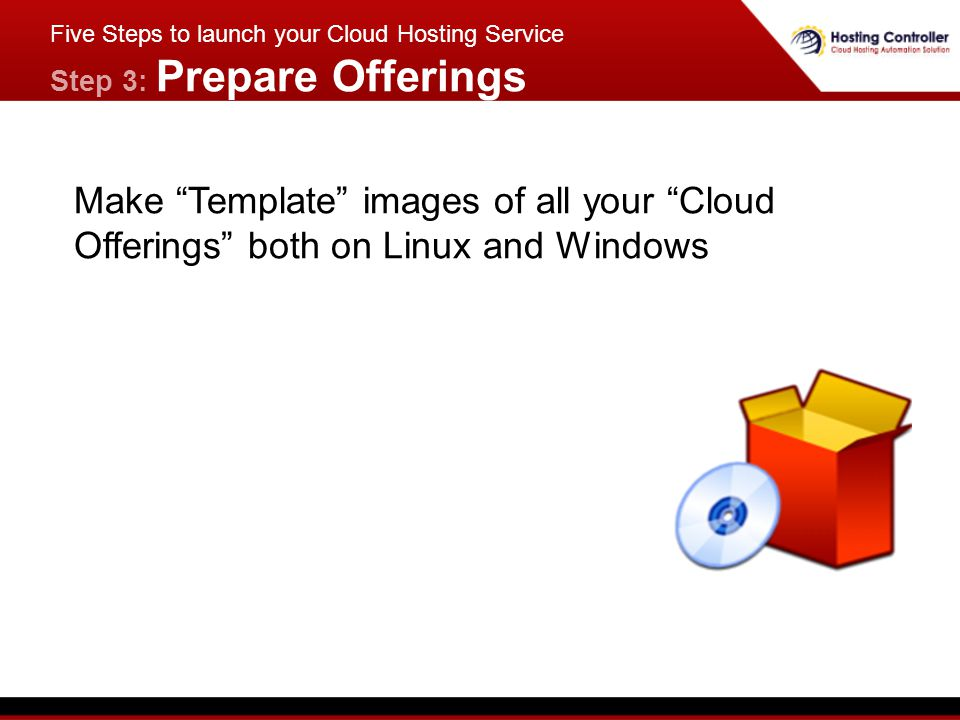 Make Template images of all your Cloud Offerings both on Linux and Windows Five Steps to launch your Cloud Hosting Service Step 3: Prepare Offerings