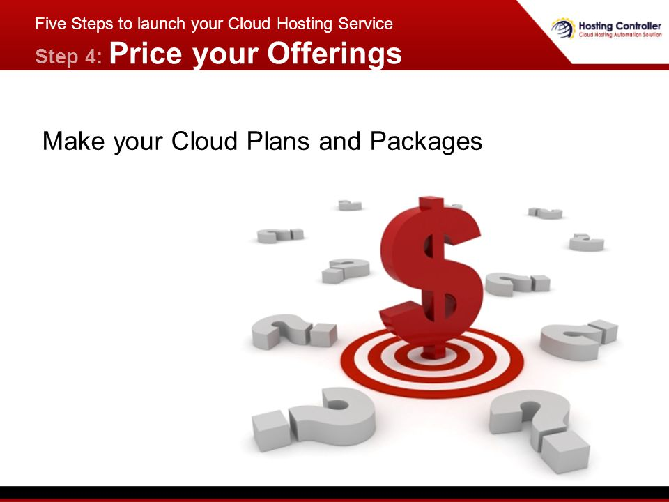 Make your Cloud Plans and Packages Five Steps to launch your Cloud Hosting Service Step 4: Price your Offerings