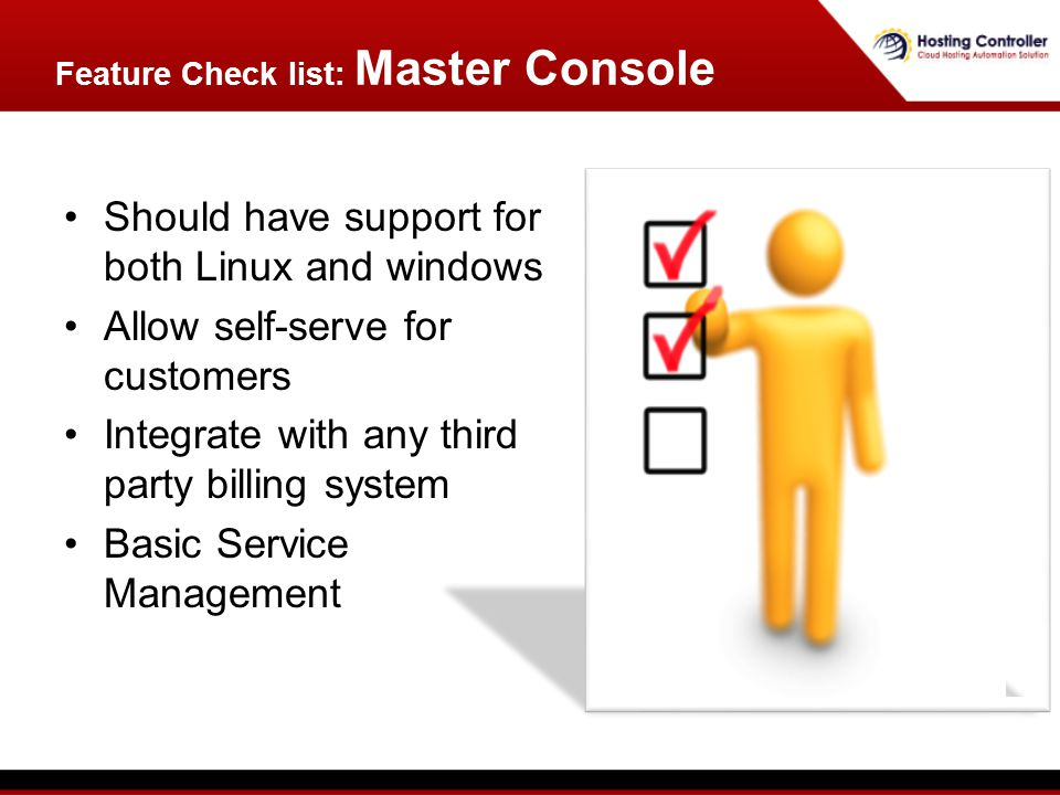 Should have support for both Linux and windows Allow self-serve for customers Integrate with any third party billing system Basic Service Management Feature Check list: Master Console