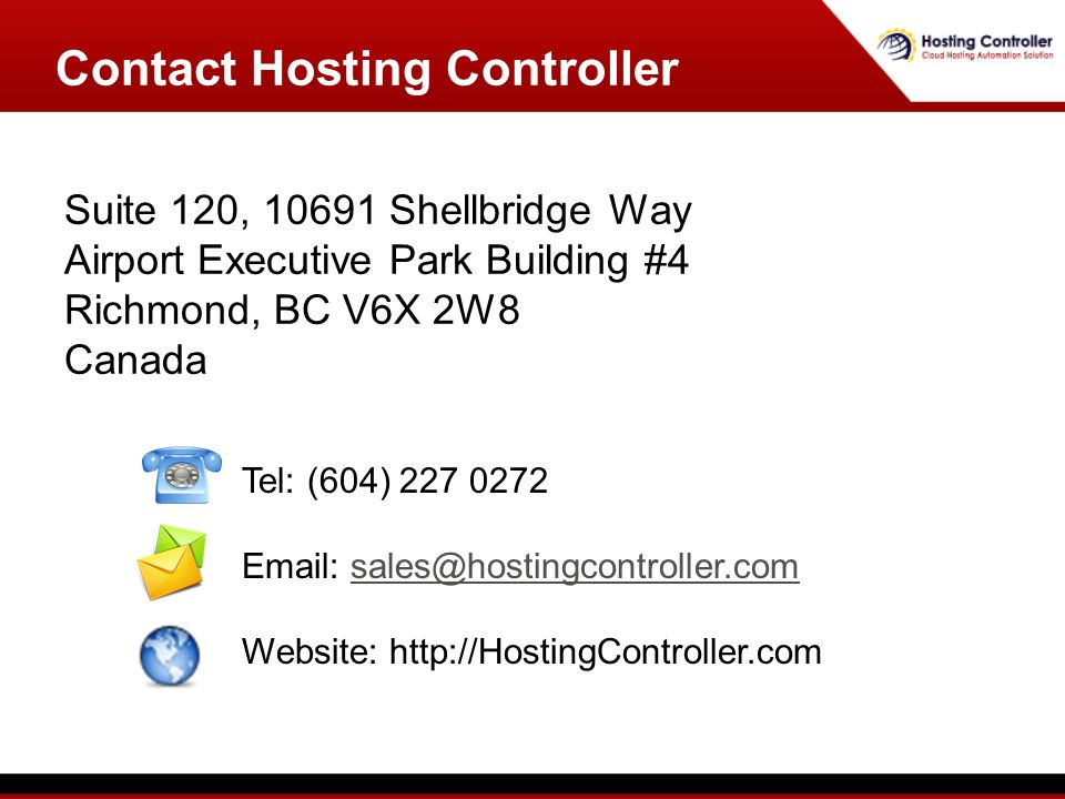 Suite 120, 10691 Shellbridge Way Airport Executive Park Building #4 Richmond, BC V6X 2W8 Canada Contact Hosting Controller Tel: (604) 227 0272 Email: