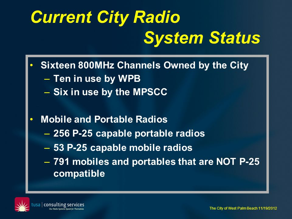 The City of West Palm Beach 11/19/2012 Harris OpenSky Initially designed by M/A-COM for non-public safety applications, but later enhanced/marketed to some public safety agencies Proprietary radio system, not an open-standard such as Project-25.