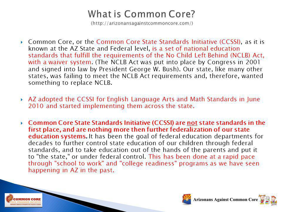 Common Core, or the Common Core State Standards Initiative (CCSSI), as it is known at the AZ State and Federal level, is a set of national education s