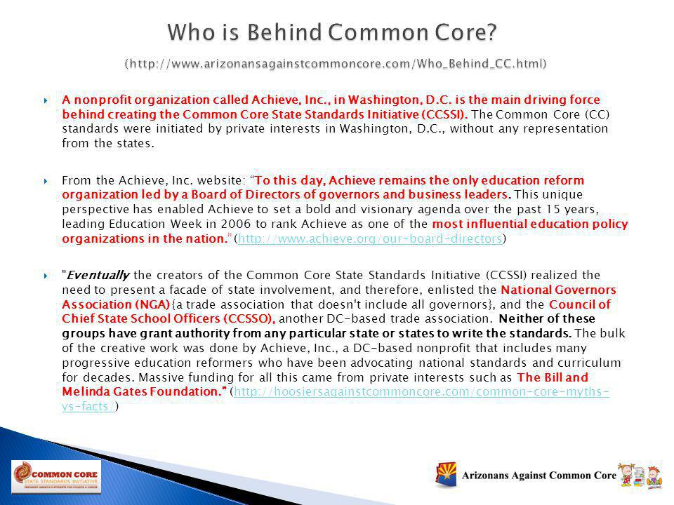 A nonprofit organization called Achieve, Inc., in Washington, D.C. is the main driving force behind creating the Common Core State Standards Initiativ