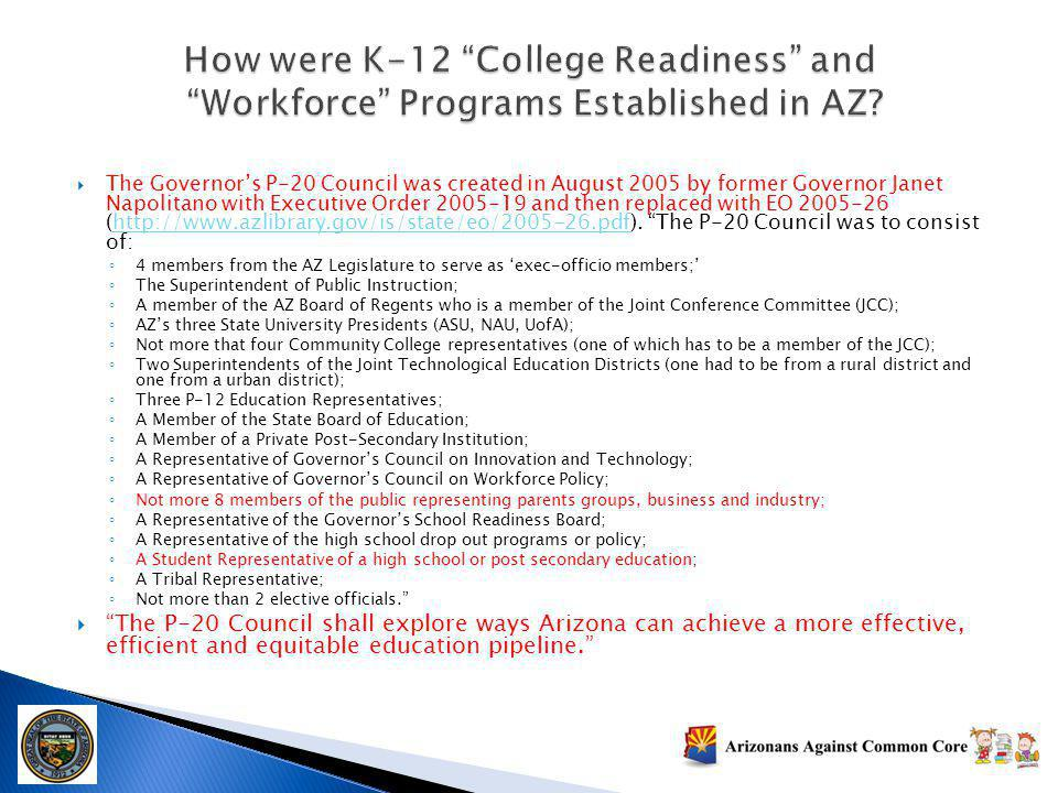 The Governors P-20 Council was created in August 2005 by former Governor Janet Napolitano with Executive Order 2005-19 and then replaced with EO 2005-