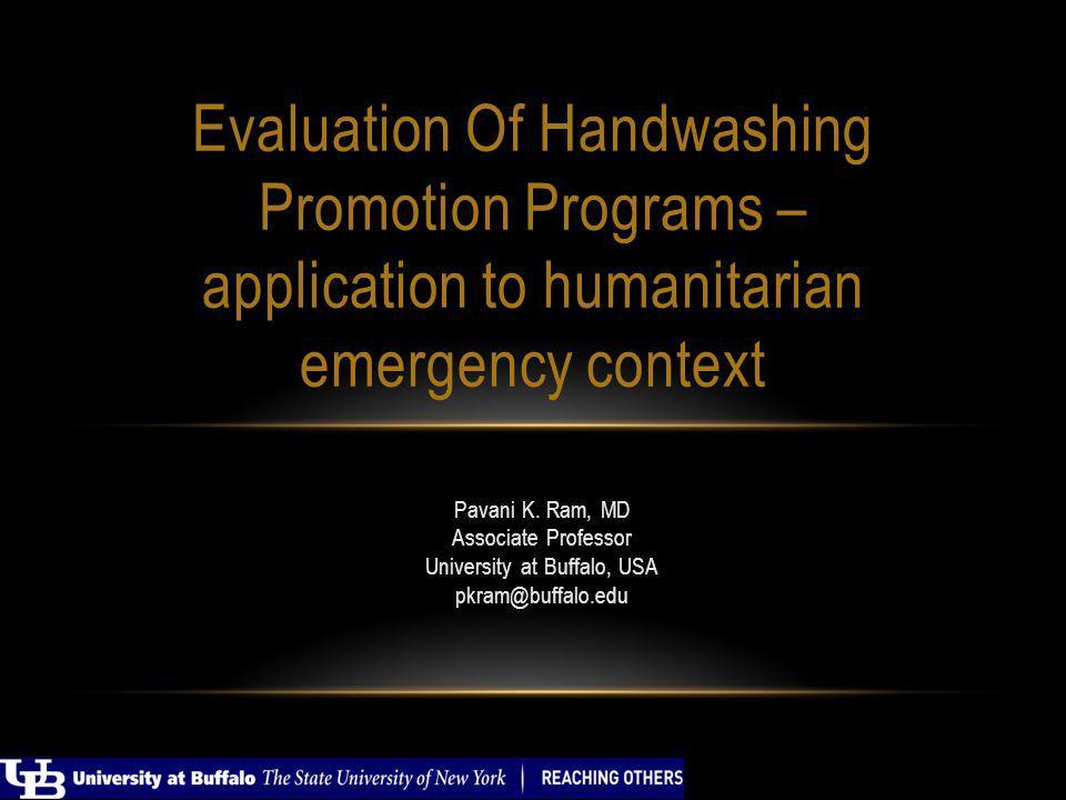 Pavani K. Ram, MD Associate Professor University at Buffalo, USA pkram@buffalo.edu Evaluation Of Handwashing Promotion Programs – application to human