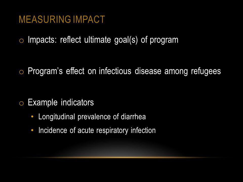 MEASURING IMPACT o Impacts: reflect ultimate goal(s) of program o Programs effect on infectious disease among refugees o Example indicators Longitudin
