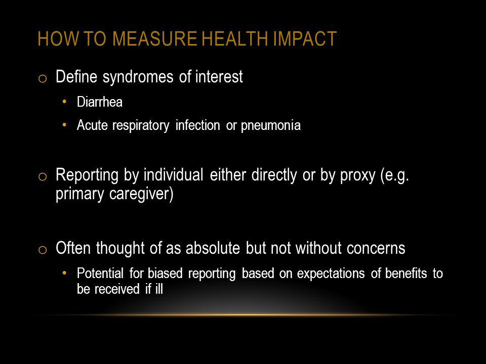 HOW TO MEASURE HEALTH IMPACT o Define syndromes of interest Diarrhea Acute respiratory infection or pneumonia o Reporting by individual either directly or by proxy (e.g.