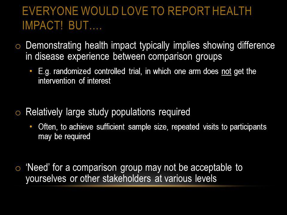 EVERYONE WOULD LOVE TO REPORT HEALTH IMPACT! BUT…. o Demonstrating health impact typically implies showing difference in disease experience between co