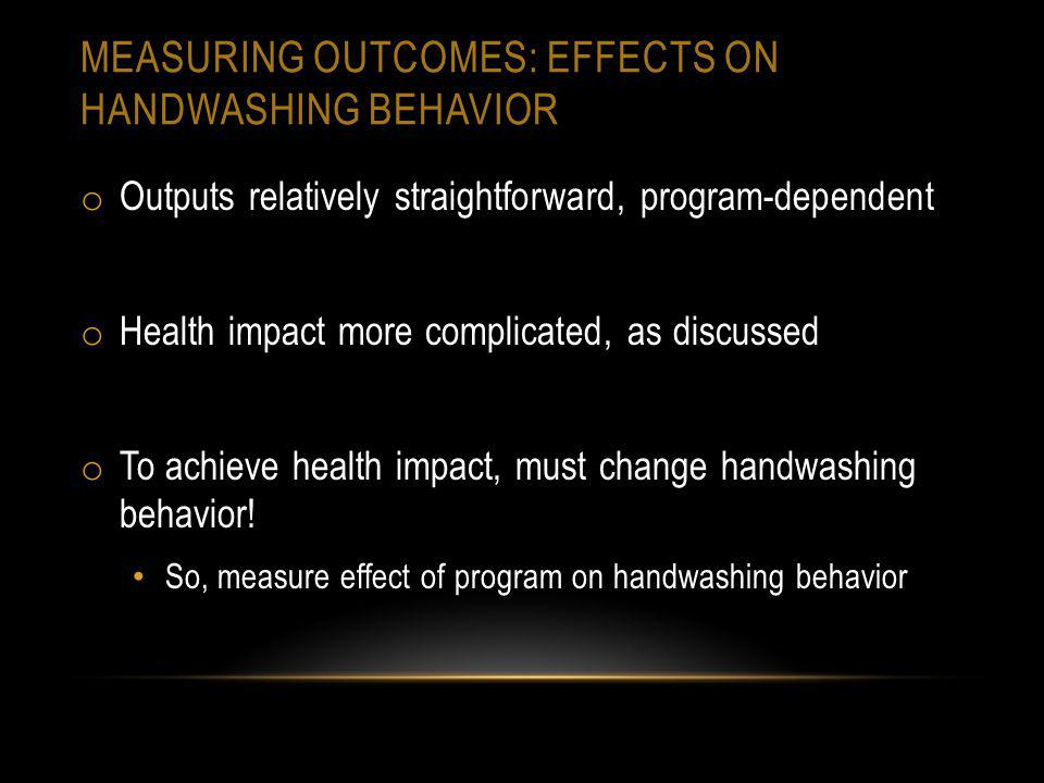 MEASURING OUTCOMES: EFFECTS ON HANDWASHING BEHAVIOR o Outputs relatively straightforward, program-dependent o Health impact more complicated, as discussed o To achieve health impact, must change handwashing behavior.