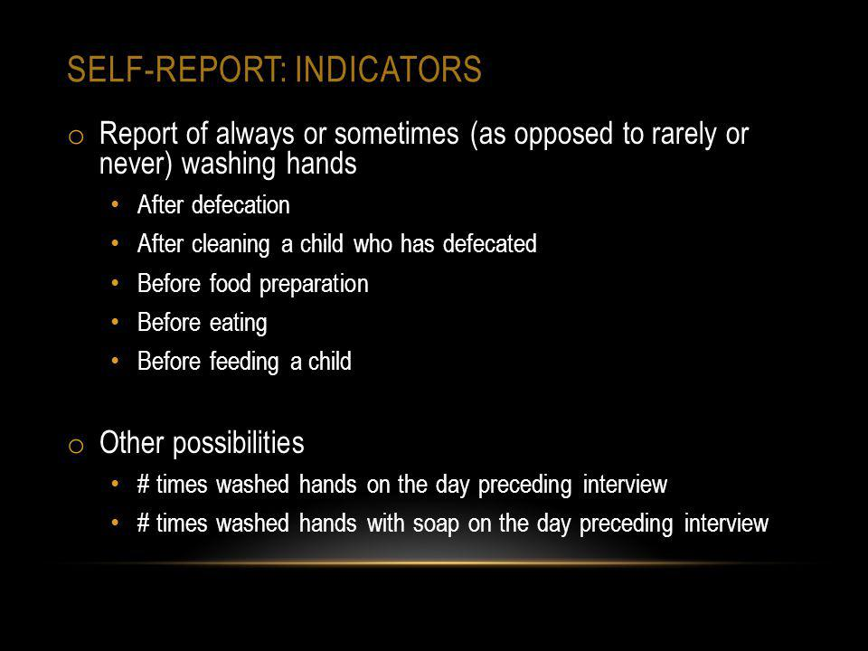 SELF-REPORT: INDICATORS o Report of always or sometimes (as opposed to rarely or never) washing hands After defecation After cleaning a child who has defecated Before food preparation Before eating Before feeding a child o Other possibilities # times washed hands on the day preceding interview # times washed hands with soap on the day preceding interview