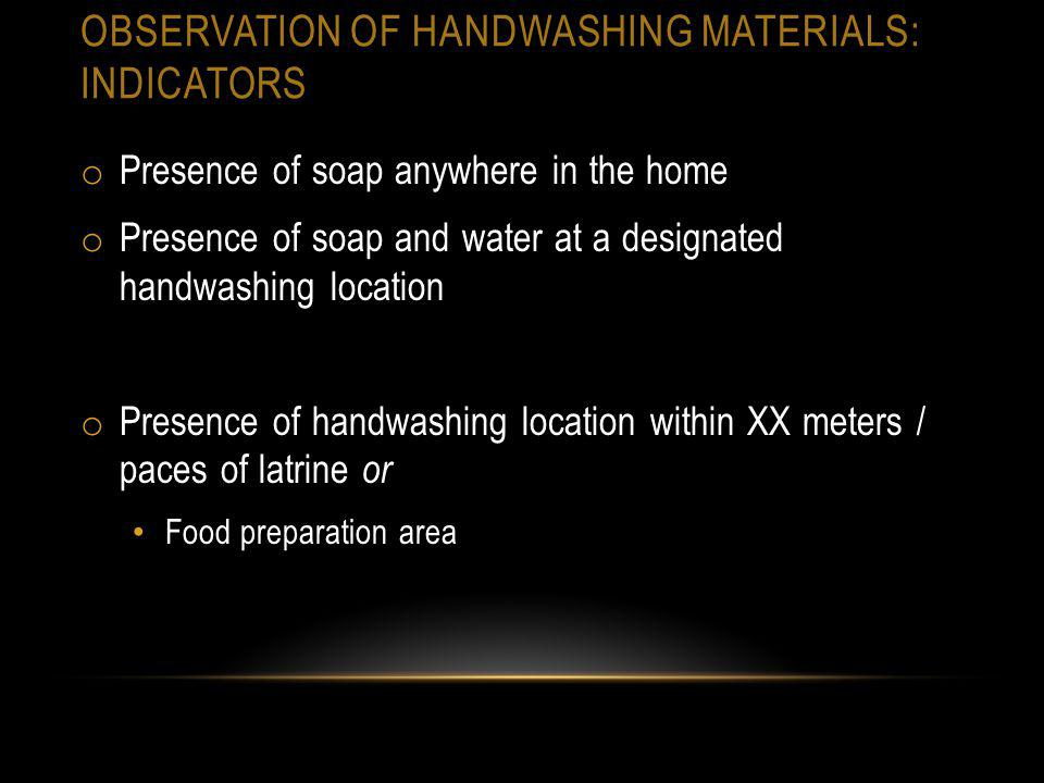 OBSERVATION OF HANDWASHING MATERIALS: INDICATORS o Presence of soap anywhere in the home o Presence of soap and water at a designated handwashing loca