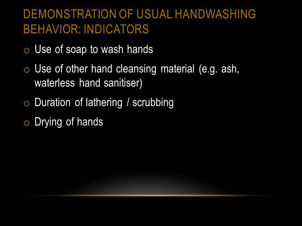 DEMONSTRATION OF USUAL HANDWASHING BEHAVIOR: INDICATORS o Use of soap to wash hands o Use of other hand cleansing material (e.g. ash, waterless hand s