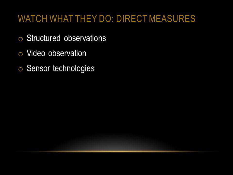 WATCH WHAT THEY DO: DIRECT MEASURES o Structured observations o Video observation o Sensor technologies