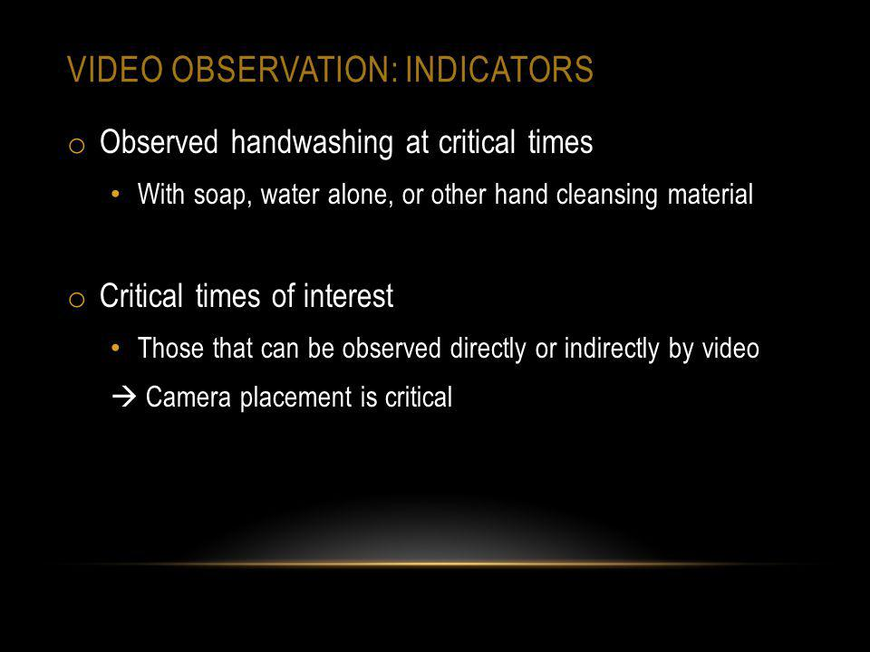 VIDEO OBSERVATION: INDICATORS o Observed handwashing at critical times With soap, water alone, or other hand cleansing material o Critical times of in