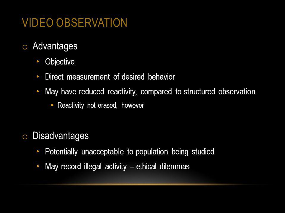 VIDEO OBSERVATION o Advantages Objective Direct measurement of desired behavior May have reduced reactivity, compared to structured observation Reacti