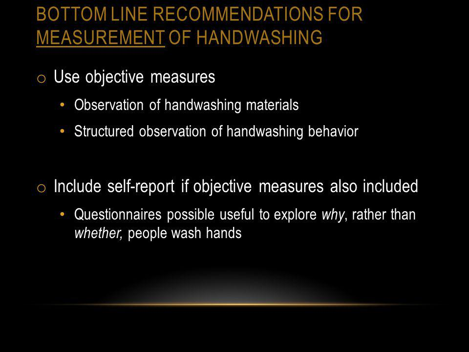 BOTTOM LINE RECOMMENDATIONS FOR MEASUREMENT OF HANDWASHING o Use objective measures Observation of handwashing materials Structured observation of han