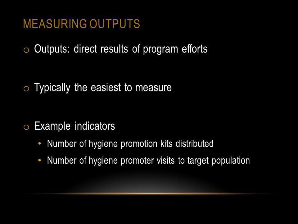 MEASURING OUTPUTS o Outputs: direct results of program efforts o Typically the easiest to measure o Example indicators Number of hygiene promotion kits distributed Number of hygiene promoter visits to target population