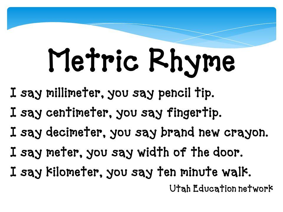 Metric Rhyme I say millimeter, you say pencil tip. I say centimeter, you say fingertip. I say decimeter, you say brand new crayon. I say meter, you sa