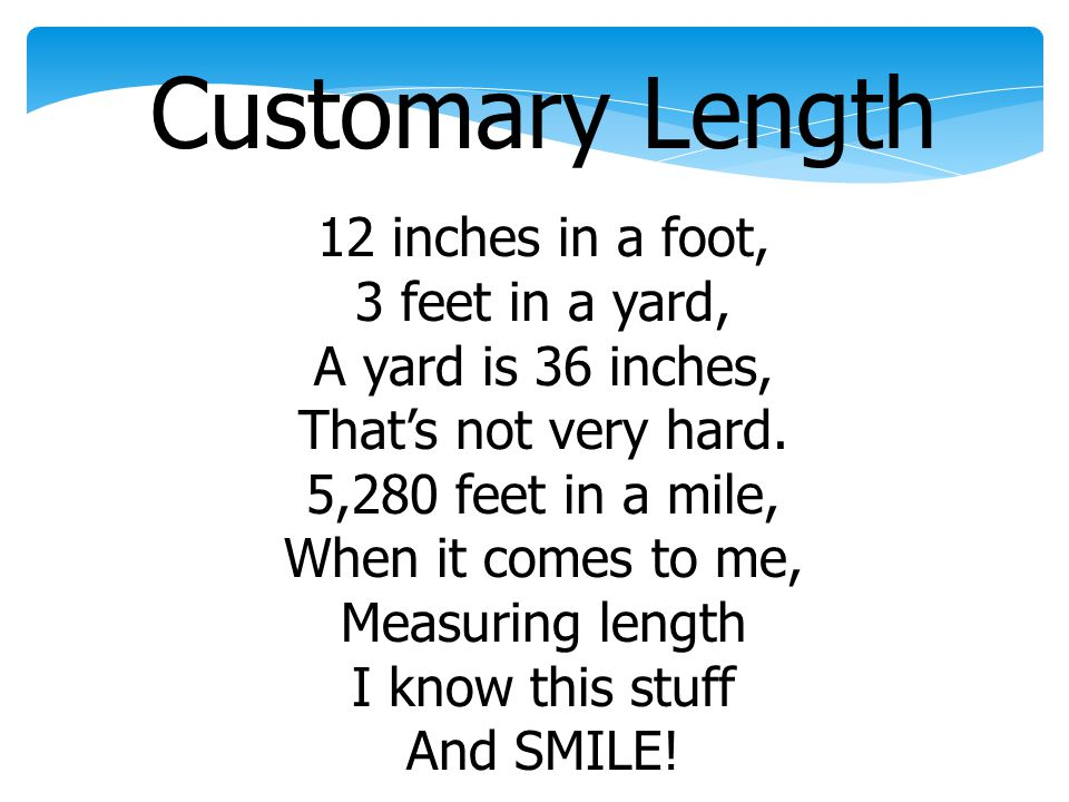 Customary Length 12 inches in a foot, 3 feet in a yard, A yard is 36 inches, Thats not very hard. 5,280 feet in a mile, When it comes to me, Measuring