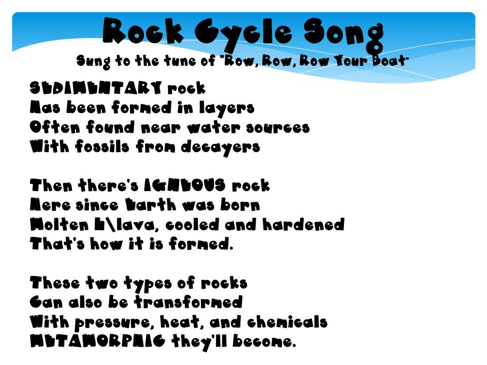 Rock Cycle Song Sung to the tune of Row, Row, Row Your Boat SEDIMENTARY rock Has been formed in layers Often found near water sources With fossils fro