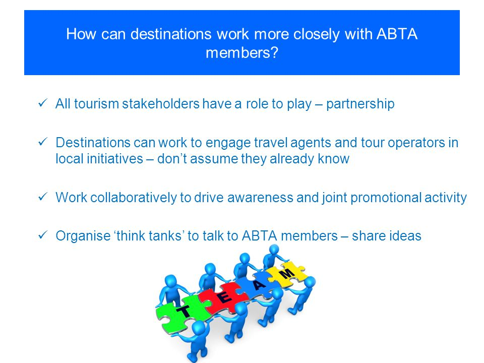 How can destinations work more closely with ABTA members? All tourism stakeholders have a role to play – partnership Destinations can work to engage t