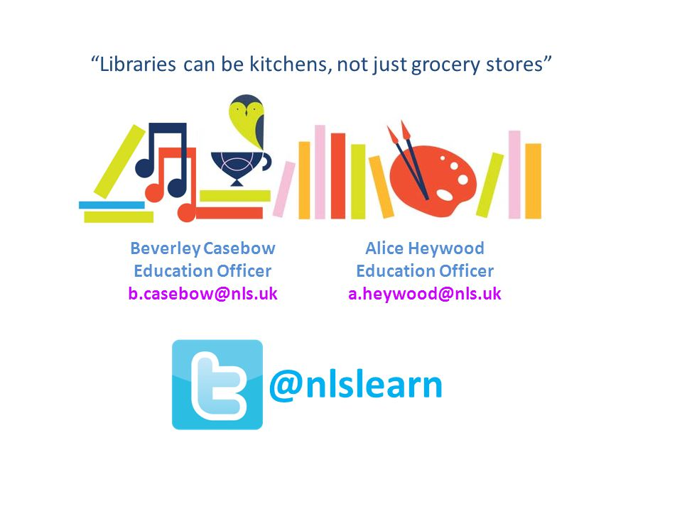 Libraries can be kitchens, not just grocery stores Beverley Casebow Education Officer b.casebow@nls.uk Alice Heywood Education Officer a.heywood@nls.uk @nlslearn