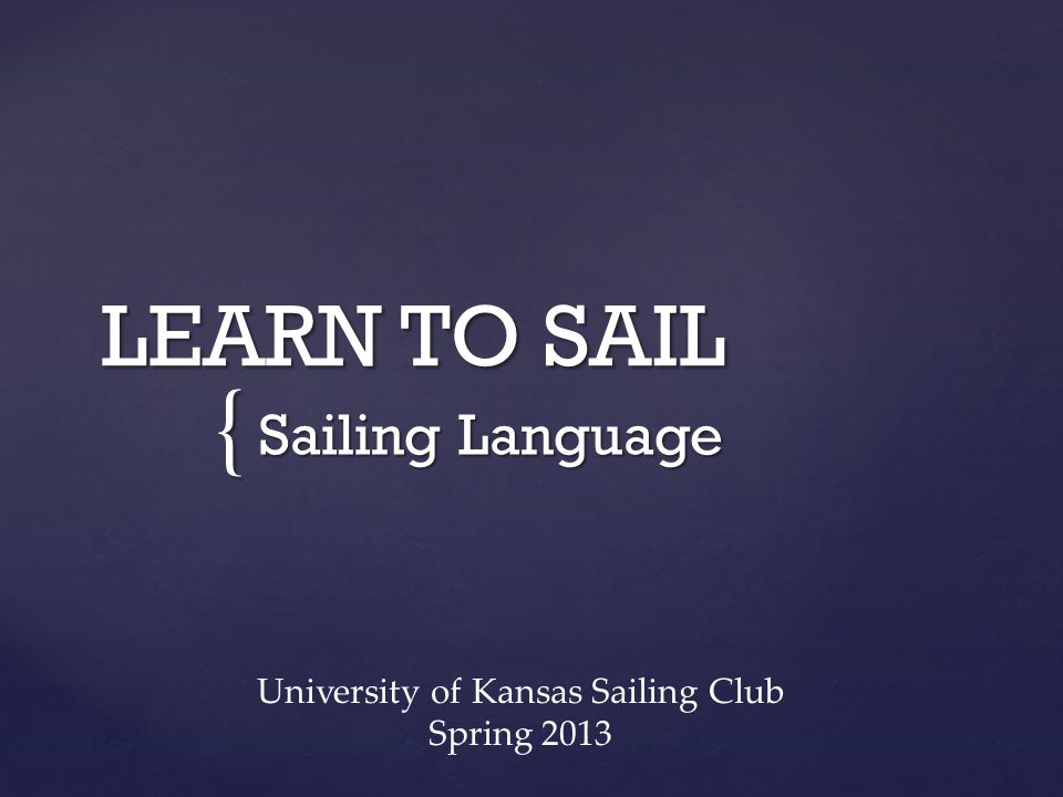 { LEARN TO SAIL Sailing Language University of Kansas Sailing Club Spring 2013
