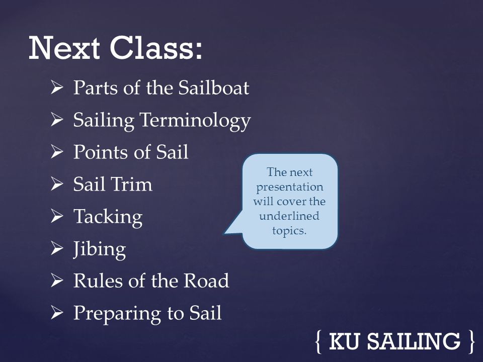 { KU SAILING } Parts of the Sailboat Sailing Terminology Points of Sail Sail Trim Tacking Jibing Rules of the Road Preparing to Sail Next Class: The n