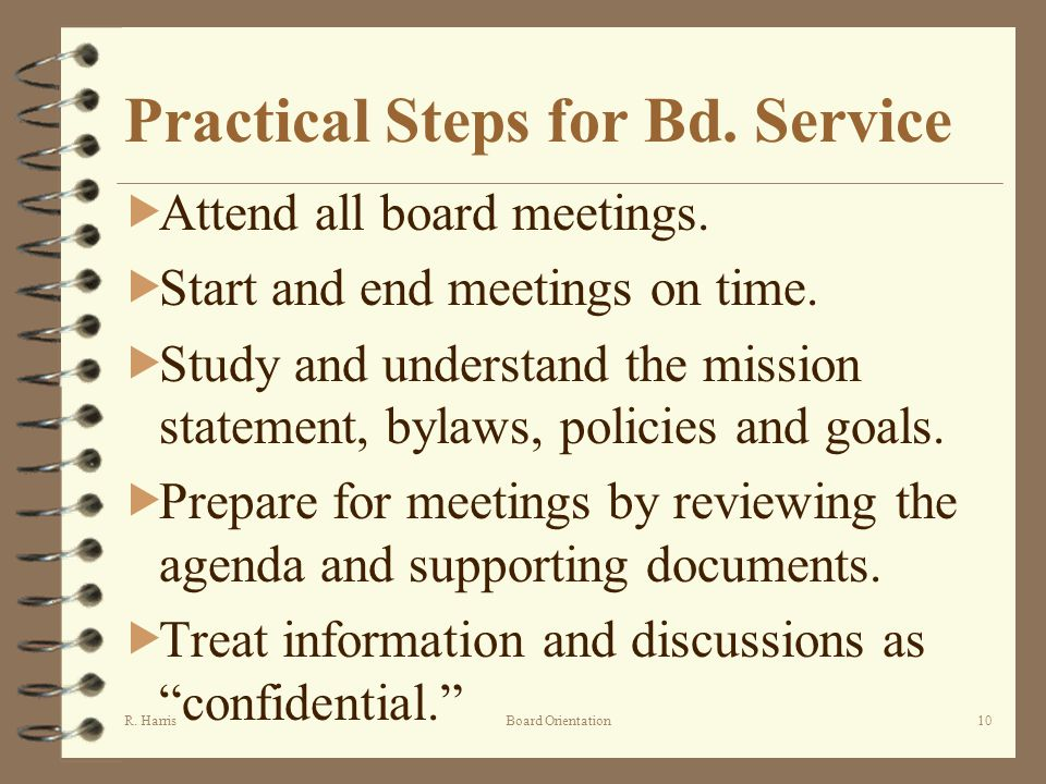 R. HarrisBoard Orientation10 Practical Steps for Bd. Service Attend all board meetings. Start and end meetings on time. Study and understand the missi