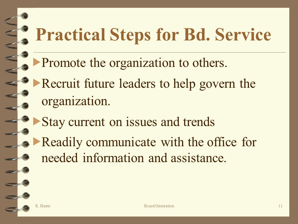 R. HarrisBoard Orientation11 Practical Steps for Bd. Service Promote the organization to others. Recruit future leaders to help govern the organizatio