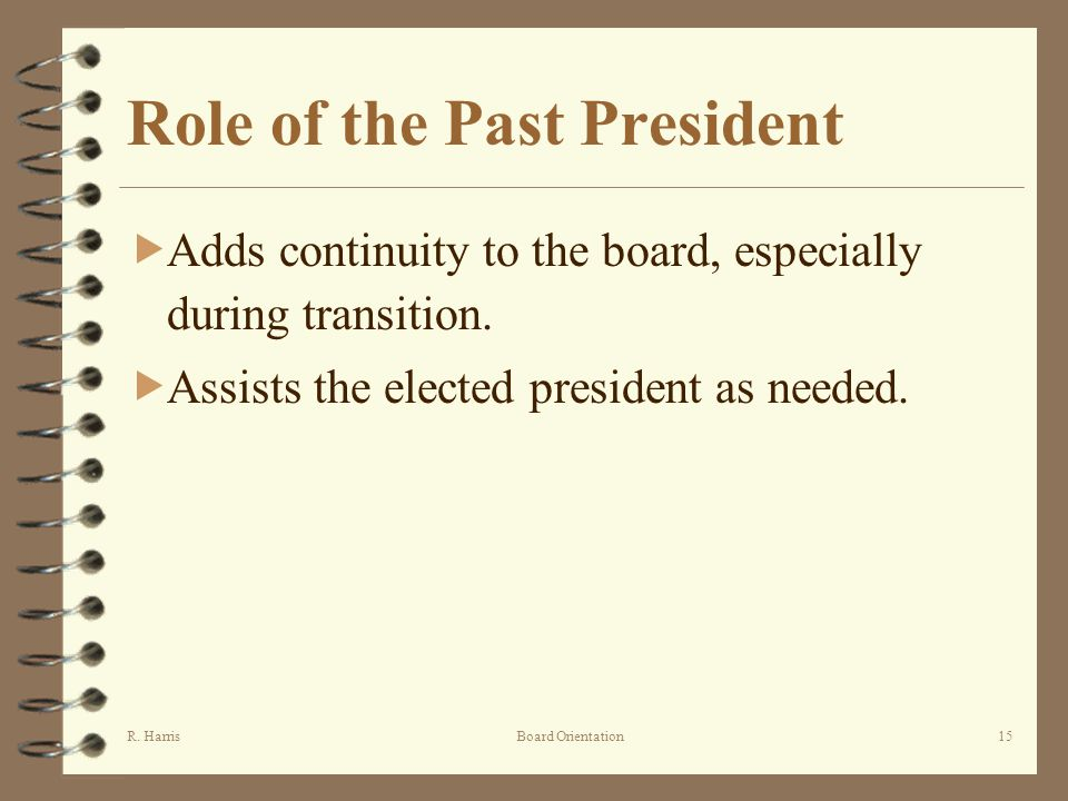 R. HarrisBoard Orientation15 Role of the Past President Adds continuity to the board, especially during transition. Assists the elected president as n
